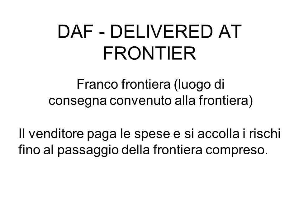 DAF - DELIVERED AT FRONTIER Franco frontiera (luogo di consegna convenuto alla frontiera) Il venditore paga le spese e si accolla i rischi fino al passaggio della frontiera compreso.