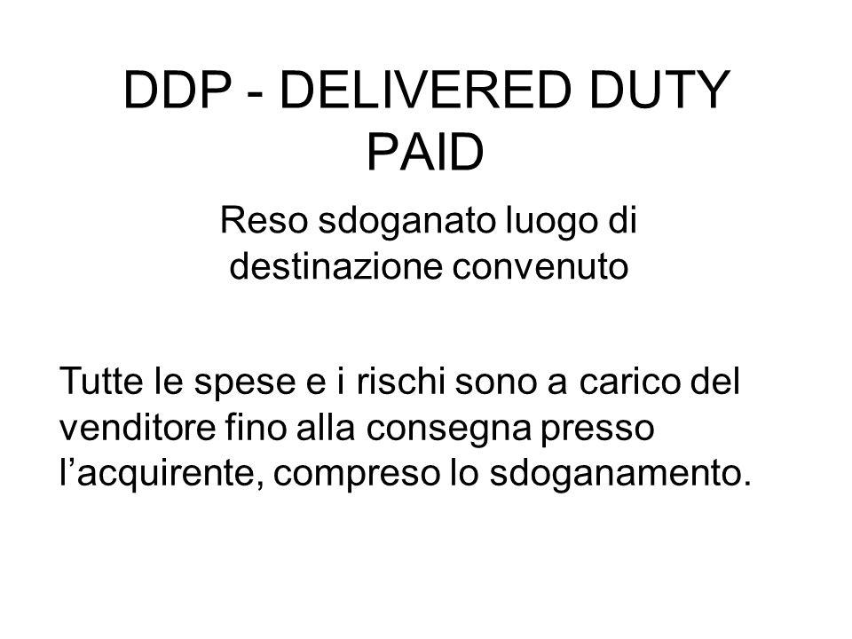 DDP - DELIVERED DUTY PAID Reso sdoganato luogo di destinazione convenuto Tutte le spese e i rischi sono a carico del venditore fino alla consegna presso l'acquirente, compreso lo sdoganamento.