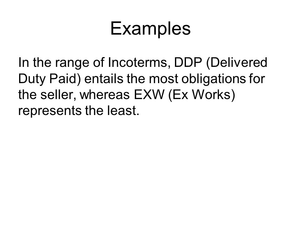 Examples In the range of Incoterms, DDP (Delivered Duty Paid) entails the most obligations for the seller, whereas EXW (Ex Works) represents the least.