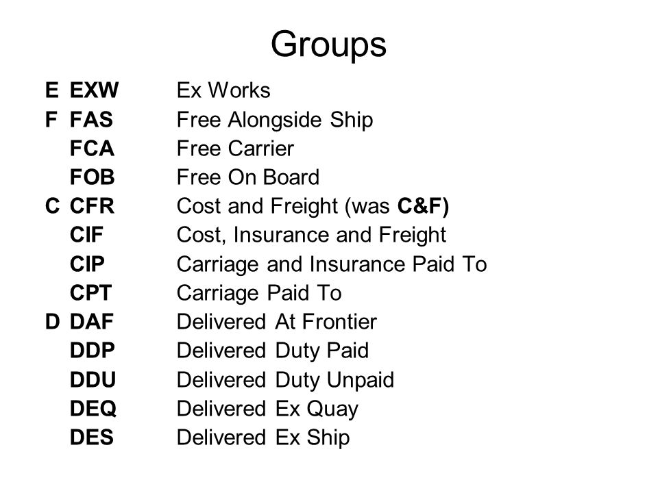 Groups EEXW Ex Works F FAS Free Alongside Ship FCA Free Carrier FOB Free On Board CCFR Cost and Freight (was C&F) CIF Cost, Insurance and Freight CIP