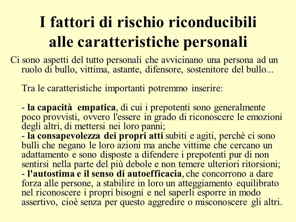 I fattori di rischio riconducibili alle caratteristiche personali Ci sono aspetti del tutto personali che avvicinano una persona ad un ruolo di bullo,