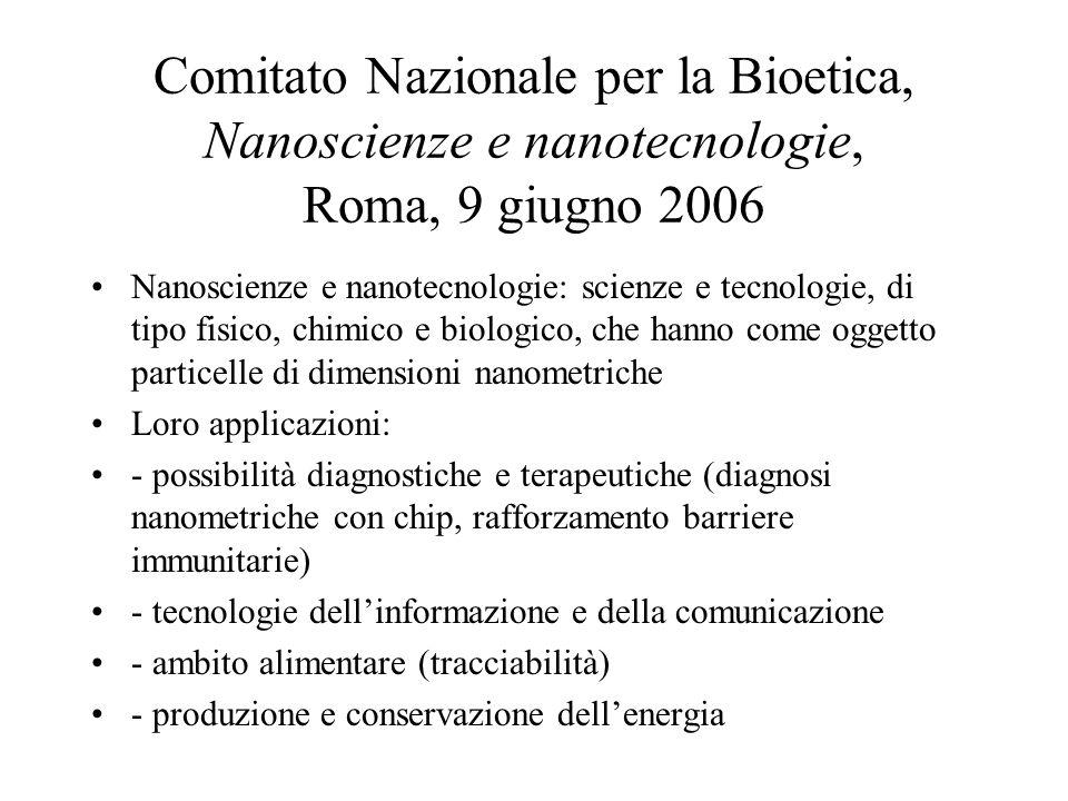 Comitato Nazionale per la Bioetica, Nanoscienze e nanotecnologie, Roma, 9 giugno 2006 Nanoscienze e nanotecnologie: scienze e tecnologie, di tipo fisico, chimico e biologico, che hanno come oggetto particelle di dimensioni nanometriche Loro applicazioni: - possibilità diagnostiche e terapeutiche (diagnosi nanometriche con chip, rafforzamento barriere immunitarie) - tecnologie dell'informazione e della comunicazione - ambito alimentare (tracciabilità) - produzione e conservazione dell'energia