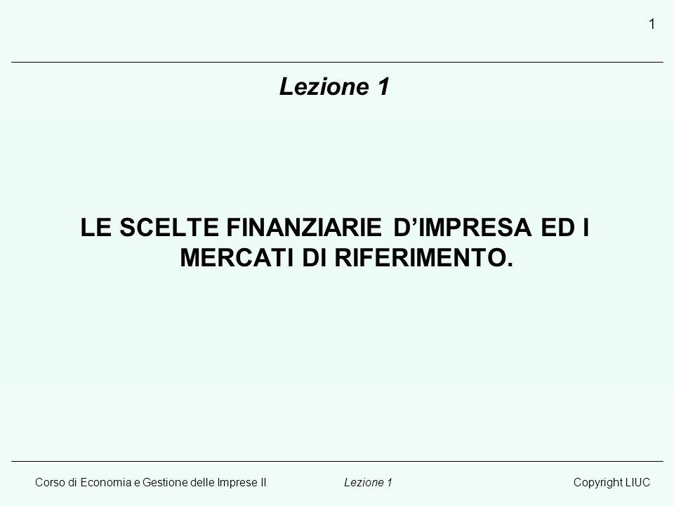 Corso di Economia e Gestione delle Imprese IICopyright LIUCLezione 1 1 LE SCELTE FINANZIARIE D'IMPRESA ED I MERCATI DI RIFERIMENTO.