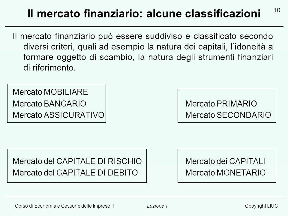 Corso di Economia e Gestione delle Imprese IICopyright LIUCLezione 1 10 Il mercato finanziario: alcune classificazioni Il mercato finanziario può esse