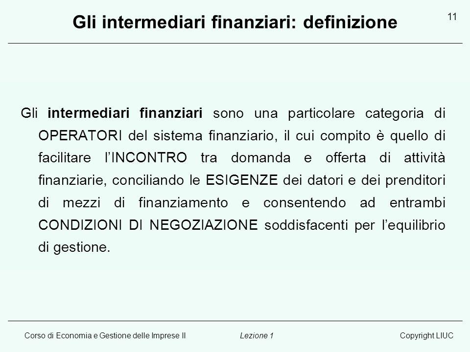 Corso di Economia e Gestione delle Imprese IICopyright LIUCLezione 1 11 Gli intermediari finanziari: definizione Gli intermediari finanziari sono una
