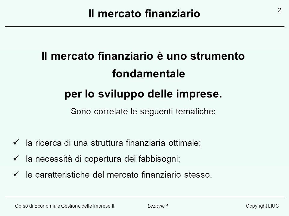 Corso di Economia e Gestione delle Imprese IICopyright LIUCLezione 1 2 Il mercato finanziario Il mercato finanziario è uno strumento fondamentale per