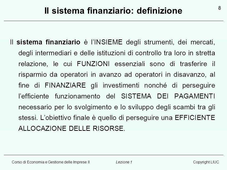 Corso di Economia e Gestione delle Imprese IICopyright LIUCLezione 1 8 Il sistema finanziario: definizione Il sistema finanziario è l'INSIEME degli st