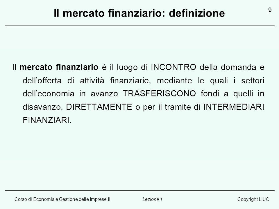 Corso di Economia e Gestione delle Imprese IICopyright LIUCLezione 1 9 Il mercato finanziario: definizione Il mercato finanziario è il luogo di INCONT