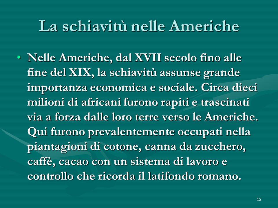 12 La schiavitù nelle Americhe Nelle Americhe, dal XVII secolo fino alle fine del XIX, la schiavitù assunse grande importanza economica e sociale.