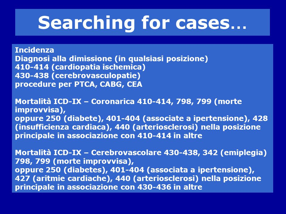 Incidenza Diagnosi alla dimissione (in qualsiasi posizione) 410-414 (cardiopatia ischemica) 430-438 (cerebrovasculopatie) procedure per PTCA, CABG, CEA Mortalità ICD-IX – Coronarica 410-414, 798, 799 (morte improvvisa), oppure 250 (diabete), 401-404 (associate a ipertensione), 428 (insufficienza cardiaca), 440 (arteriosclerosi) nella posizione principale in associazione con 410-414 in altre Mortalità ICD-IX – Cerebrovascolare 430-438, 342 (emiplegia) 798, 799 (morte improvvisa), oppure 250 (diabetes), 401-404 (associata a ipertensione), 427 (aritmie cardiache), 440 (arteriosclerosi) nella posizione principale in associazione con 430-436 in altre Searching for cases …