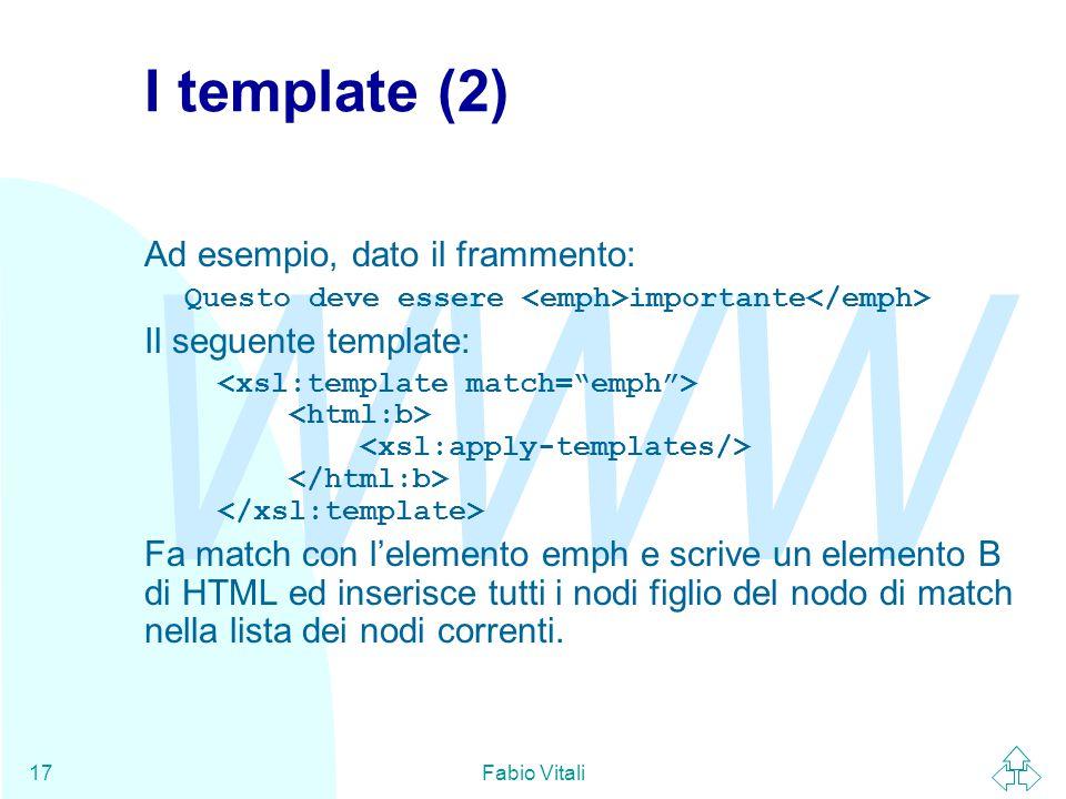 WWW Fabio Vitali17 I template (2) Ad esempio, dato il frammento: Questo deve essere importante Il seguente template: Fa match con l'elemento emph e scrive un elemento B di HTML ed inserisce tutti i nodi figlio del nodo di match nella lista dei nodi correnti.