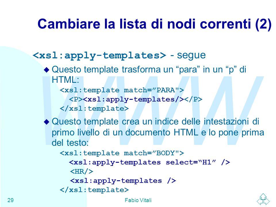 WWW Fabio Vitali29 Cambiare la lista di nodi correnti (2) - segue  Questo template trasforma un para in un p di HTML:  Questo template crea un indice delle intestazioni di primo livello di un documento HTML e lo pone prima del testo: