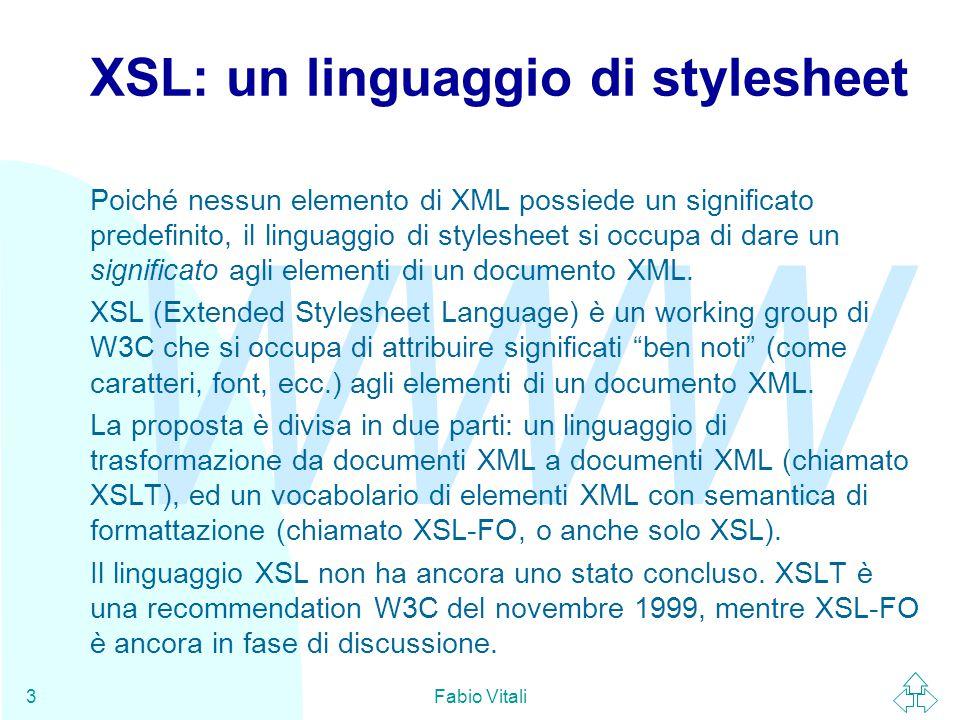 WWW Fabio Vitali3 XSL: un linguaggio di stylesheet Poiché nessun elemento di XML possiede un significato predefinito, il linguaggio di stylesheet si occupa di dare un significato agli elementi di un documento XML.