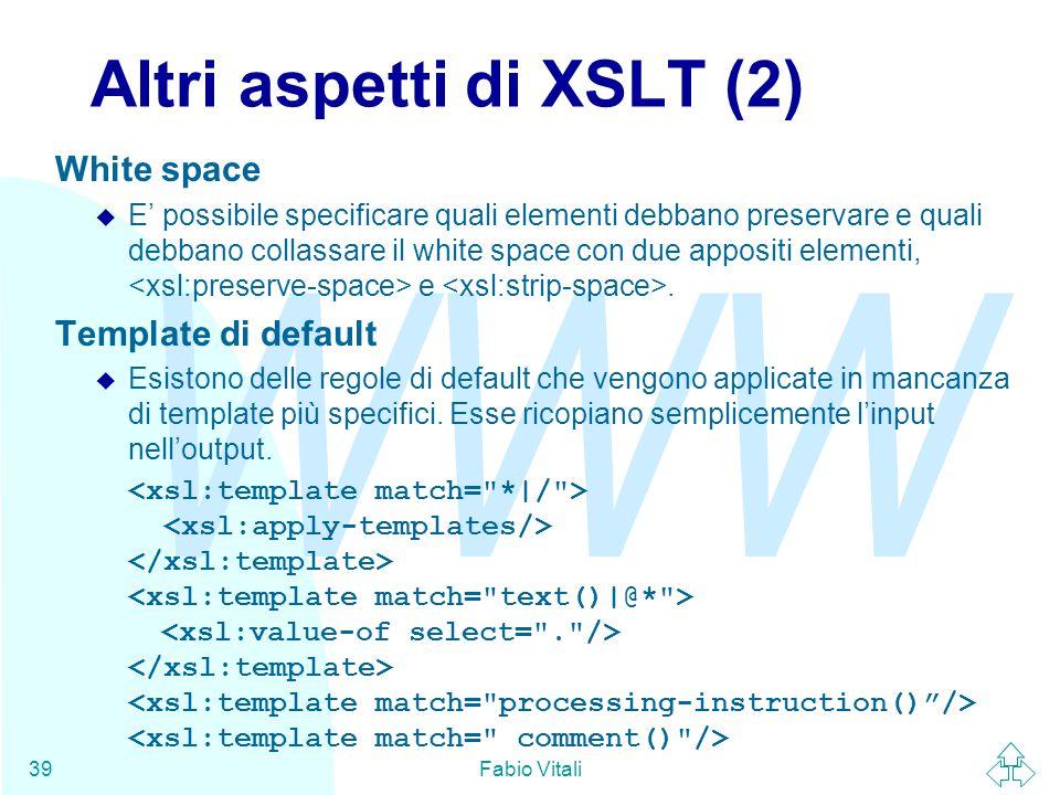 WWW Fabio Vitali39 Altri aspetti di XSLT (2) White space u E' possibile specificare quali elementi debbano preservare e quali debbano collassare il white space con due appositi elementi, e.