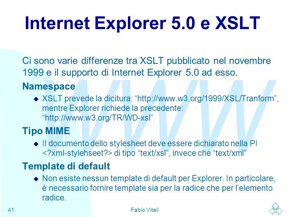 WWW Fabio Vitali41 Internet Explorer 5.0 e XSLT Ci sono varie differenze tra XSLT pubblicato nel novembre 1999 e il supporto di Internet Explorer 5.0 ad esso.