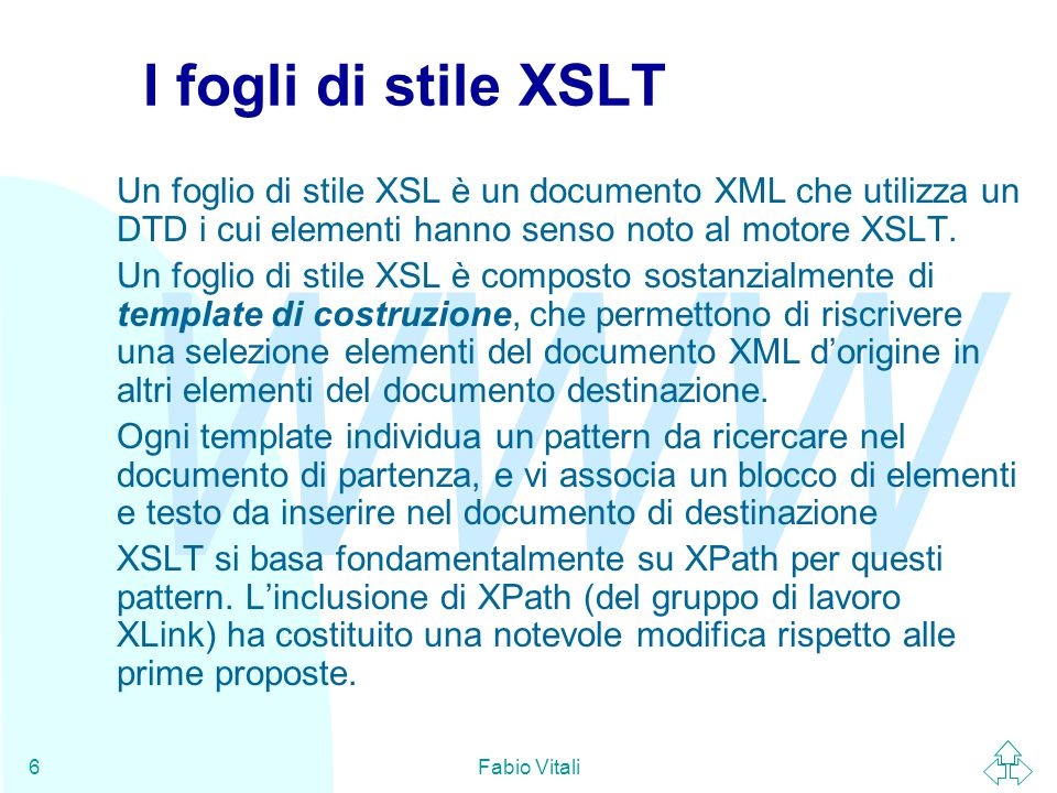 WWW Fabio Vitali6 I fogli di stile XSLT Un foglio di stile XSL è un documento XML che utilizza un DTD i cui elementi hanno senso noto al motore XSLT.