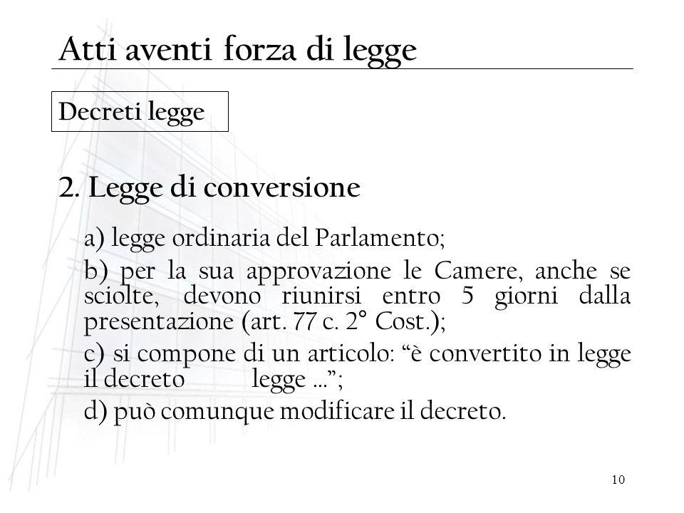 10 Decreti legge 2. Legge di conversione a) legge ordinaria del Parlamento; b) per la sua approvazione le Camere, anche se sciolte,devono riunirsi ent