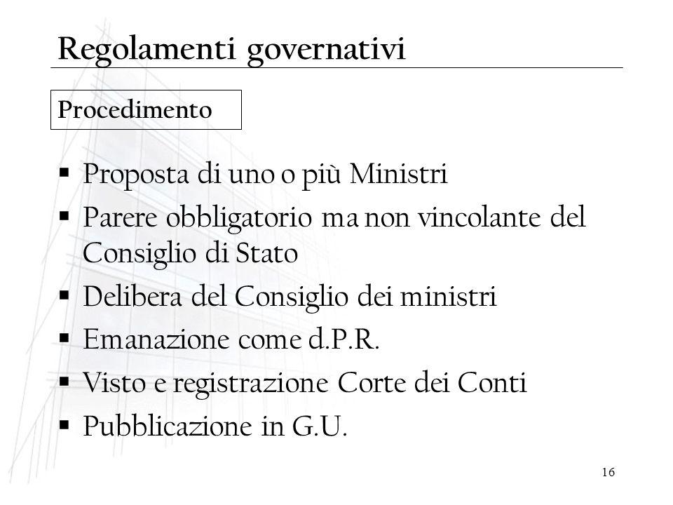 16 Procedimento Regolamenti governativi  Proposta di uno o più Ministri  Parere obbligatorio ma non vincolante del Consiglio di Stato  Delibera del