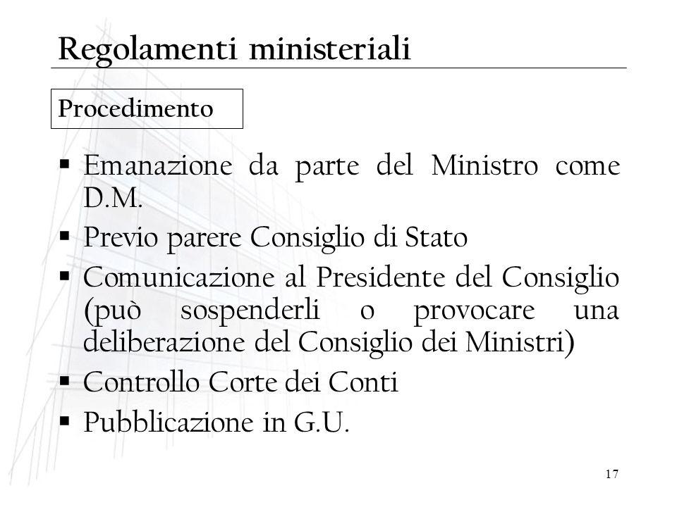 17 Procedimento Regolamenti ministeriali  Emanazione da parte del Ministro come D.M.  Previo parere Consiglio di Stato  Comunicazione al Presidente