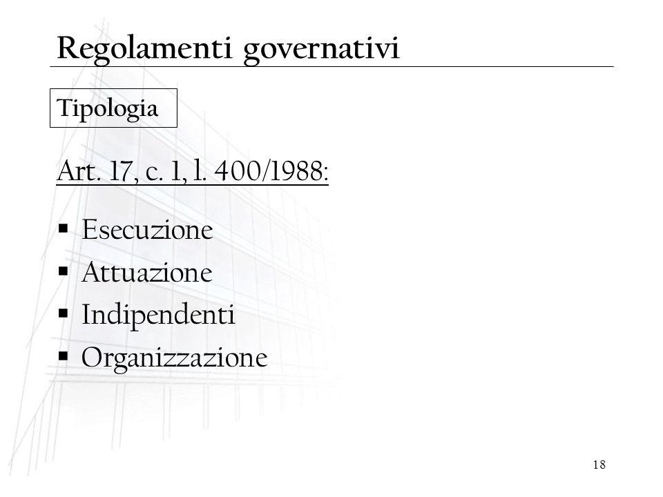 18 Tipologia Regolamenti governativi Art. 17, c. 1, l. 400/1988:  Esecuzione  Attuazione  Indipendenti  Organizzazione