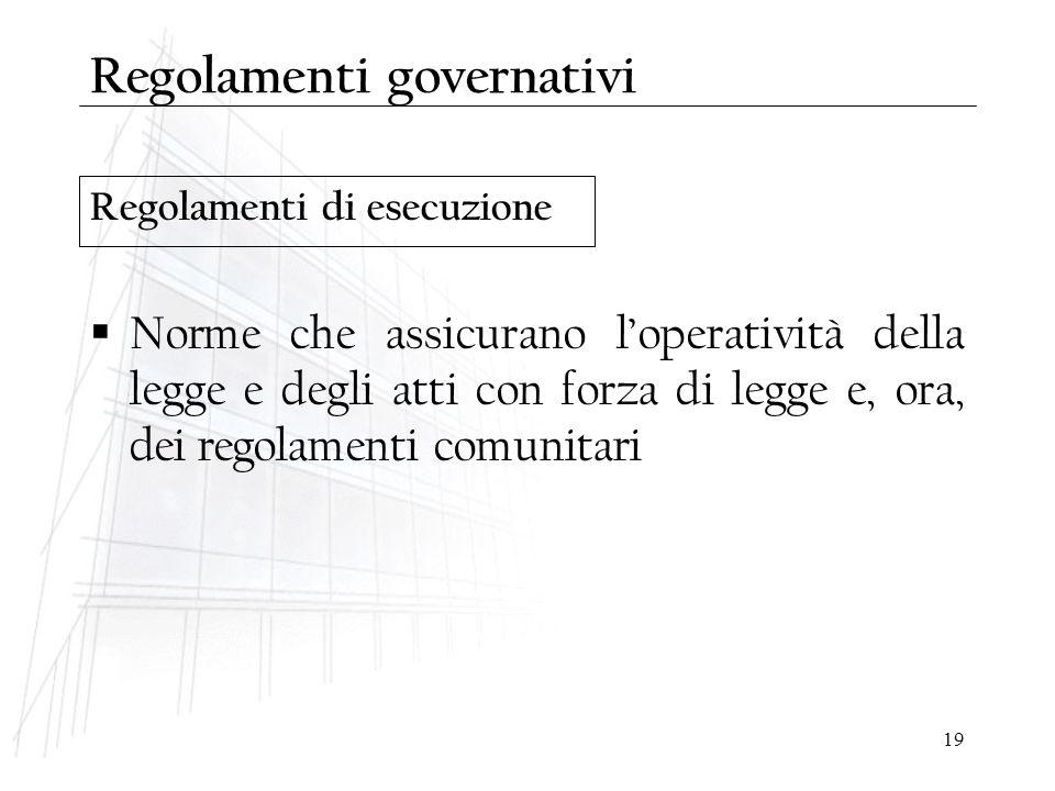19 Regolamenti di esecuzione Regolamenti governativi  Norme che assicurano l'operatività della legge e degli atti con forza di legge e, ora, dei rego