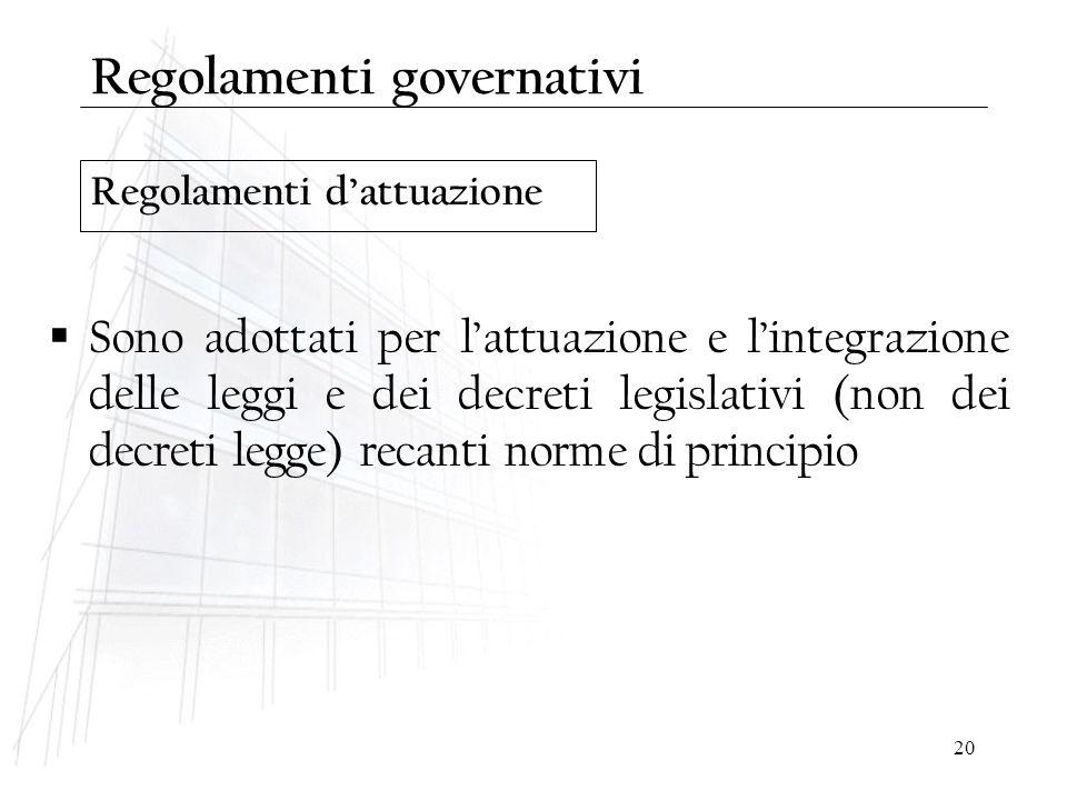 20 Regolamenti d'attuazione Regolamenti governativi  Sono adottati per l'attuazione e l'integrazione delle leggi e dei decreti legislativi (non dei d