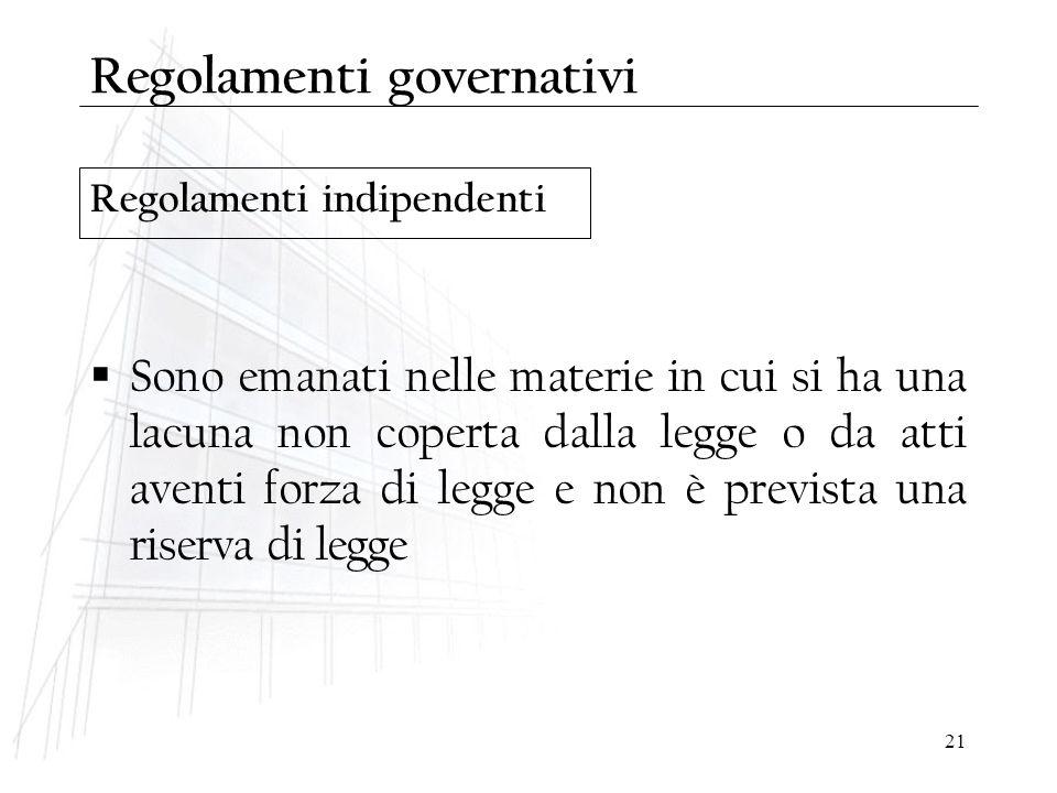 21 Regolamenti indipendenti Regolamenti governativi  Sono emanati nelle materie in cui si ha una lacuna non coperta dalla legge o da atti aventi forz