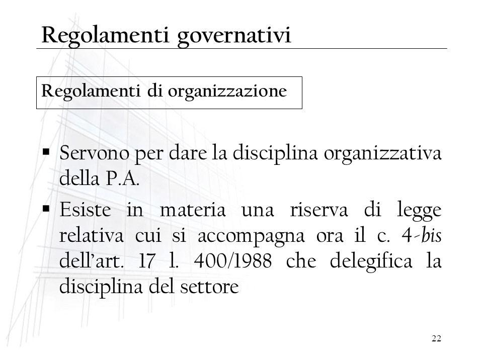 22 Regolamenti di organizzazione Regolamenti governativi  Servono per dare la disciplina organizzativa della P.A.  Esiste in materia una riserva di