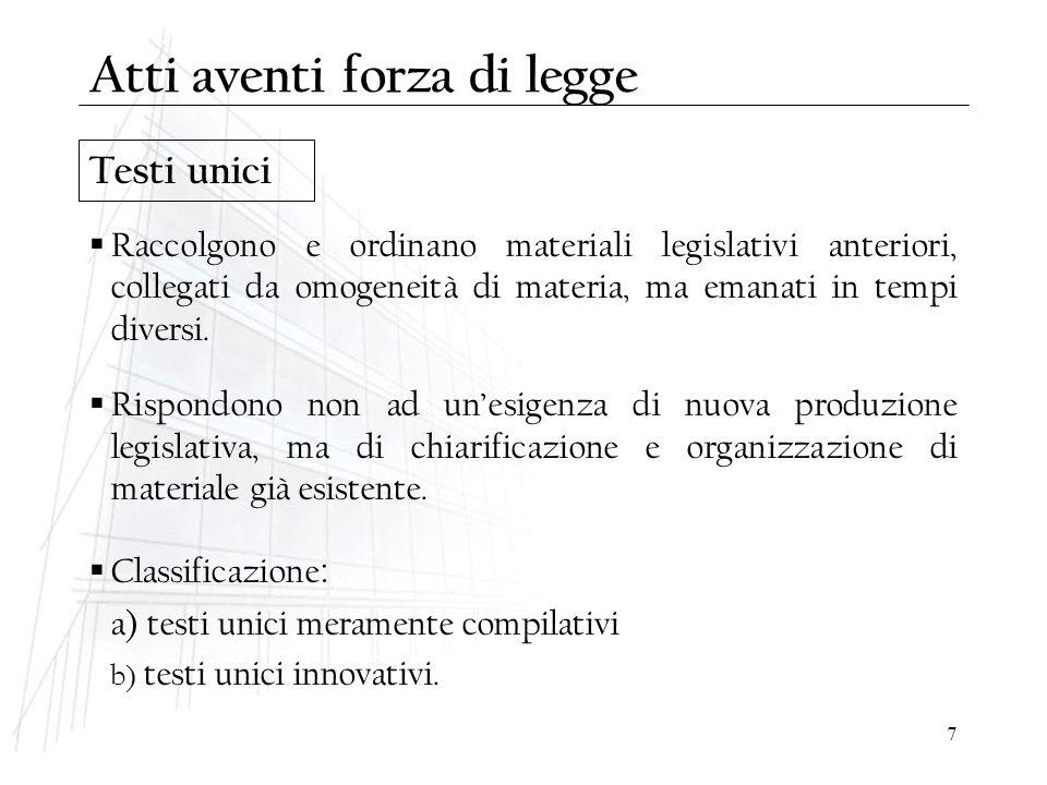 7 Testi unici  Raccolgono e ordinano materiali legislativi anteriori, collegati da omogeneità di materia, ma emanati in tempi diversi.  Rispondono n