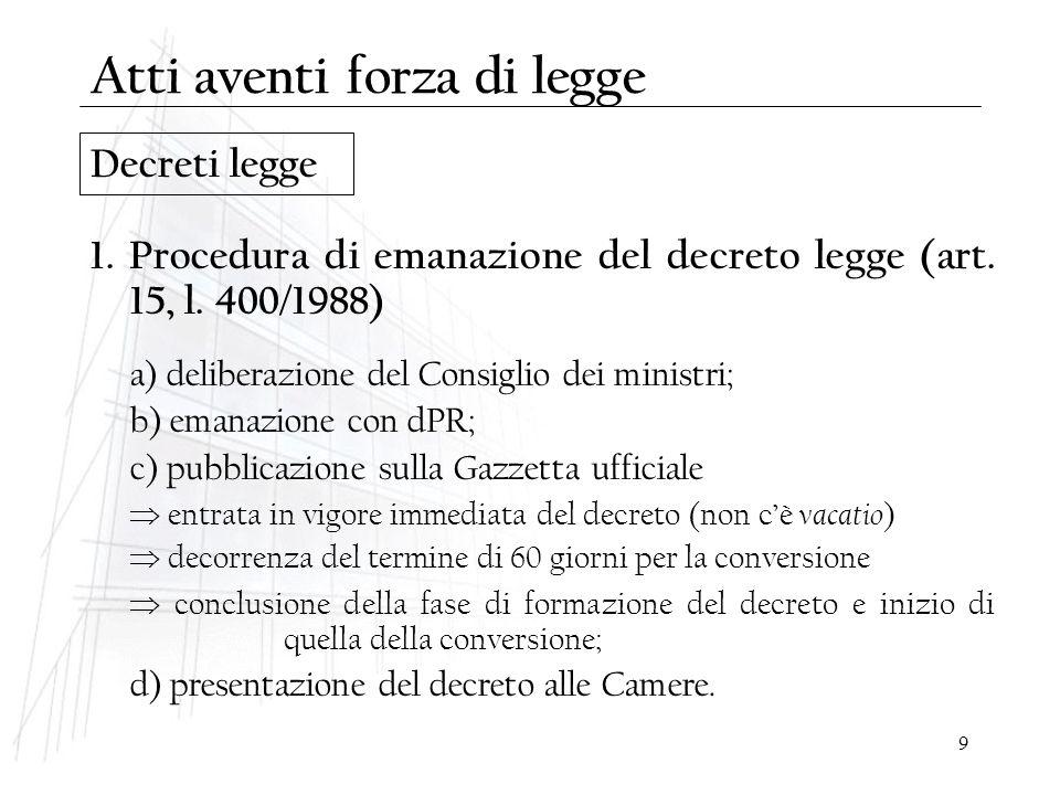 9 Decreti legge 1. Procedura di emanazione del decreto legge (art. 15, l. 400/1988) a) deliberazione del Consiglio dei ministri; b) emanazione con dPR
