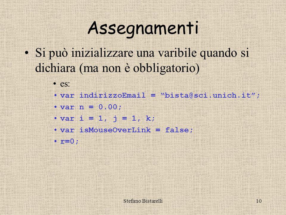 Stefano Bistarelli10 Assegnamenti Si può inizializzare una varibile quando si dichiara (ma non è obbligatorio) es: var indirizzoEmail = bista@sci.unich.it ; var n = 0.00; var i = 1, j = 1, k; var isMouseOverLink = false; r=0;
