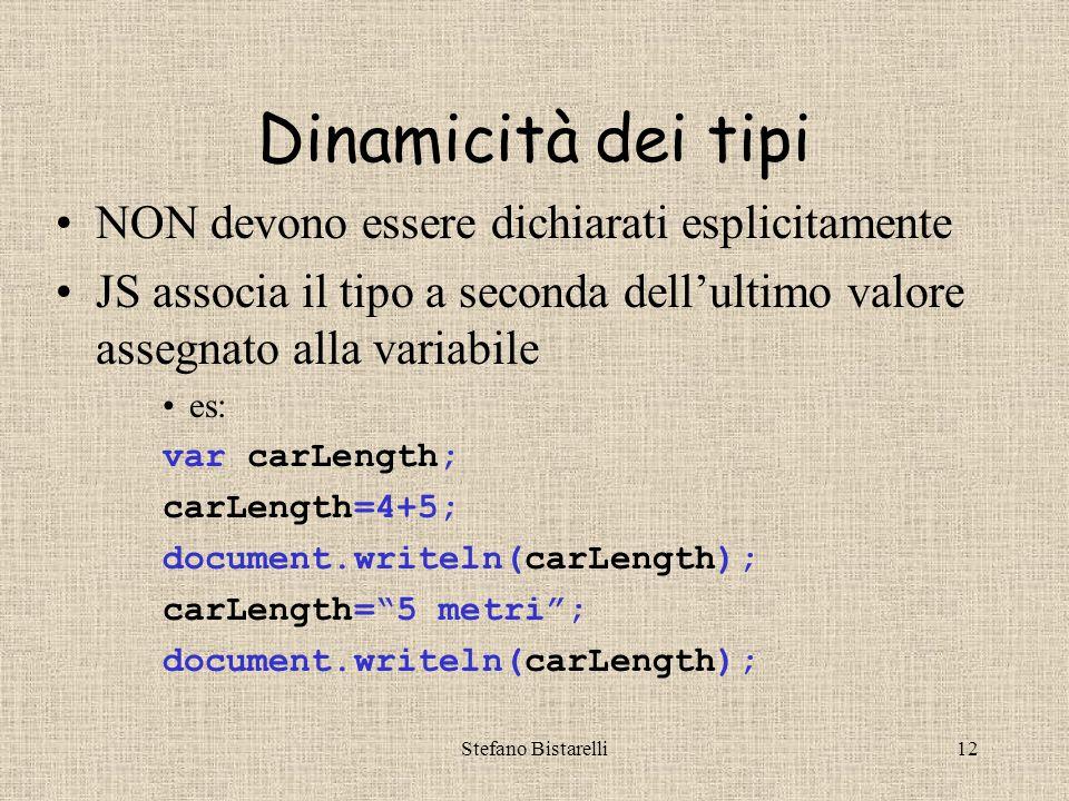 Stefano Bistarelli12 Dinamicità dei tipi NON devono essere dichiarati esplicitamente JS associa il tipo a seconda dell'ultimo valore assegnato alla variabile es: var carLength; carLength=4+5; document.writeln(carLength); carLength= 5 metri ; document.writeln(carLength);