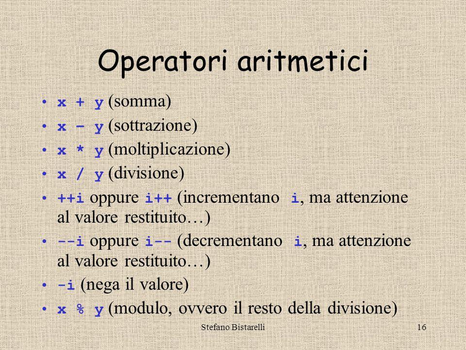 Stefano Bistarelli16 Operatori aritmetici x + y (somma) x – y (sottrazione) x * y (moltiplicazione) x / y (divisione) ++i oppure i++ (incrementano i, ma attenzione al valore restituito…) --i oppure i-- (decrementano i, ma attenzione al valore restituito…) -i (nega il valore) x % y (modulo, ovvero il resto della divisione)
