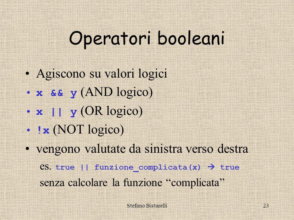 Stefano Bistarelli23 Operatori booleani Agiscono su valori logici x && y (AND logico) x || y (OR logico) !x (NOT logico) vengono valutate da sinistra verso destra es.