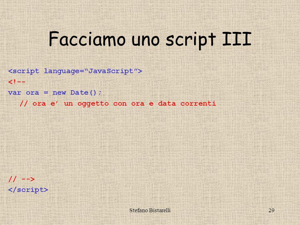 Stefano Bistarelli29 Facciamo uno script III <!-- var ora = new Date(); // ora e' un oggetto con ora e data correnti // -->