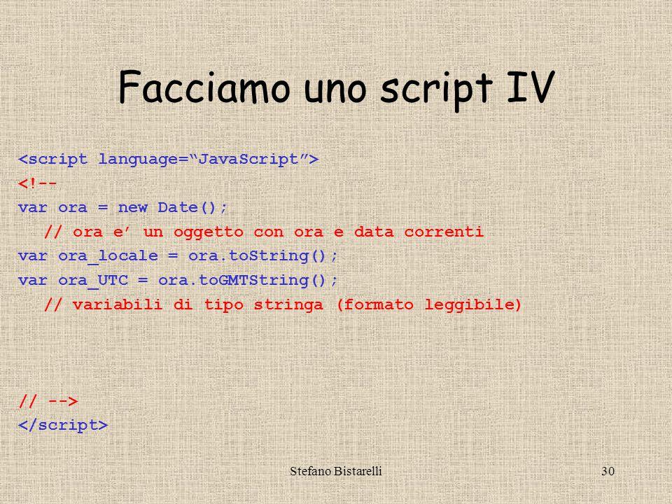 Stefano Bistarelli30 Facciamo uno script IV <!-- var ora = new Date(); // ora e' un oggetto con ora e data correnti var ora_locale = ora.toString(); var ora_UTC = ora.toGMTString(); // variabili di tipo stringa (formato leggibile) // -->