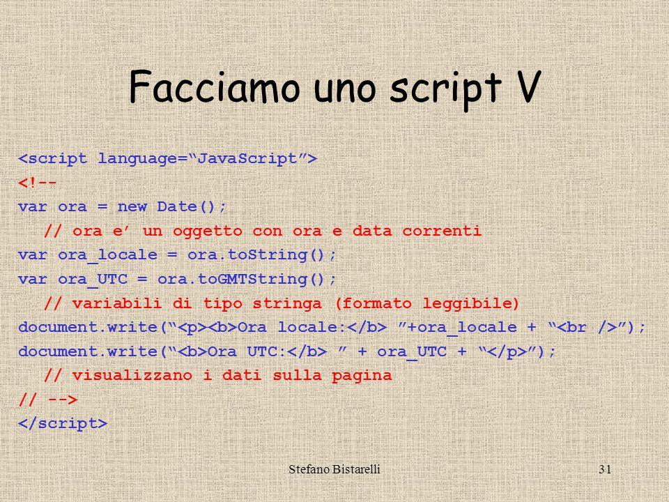 Stefano Bistarelli31 Facciamo uno script V <!-- var ora = new Date(); // ora e' un oggetto con ora e data correnti var ora_locale = ora.toString(); var ora_UTC = ora.toGMTString(); // variabili di tipo stringa (formato leggibile) document.write( Ora locale: +ora_locale + ); document.write( Ora UTC: + ora_UTC + ); // visualizzano i dati sulla pagina // -->