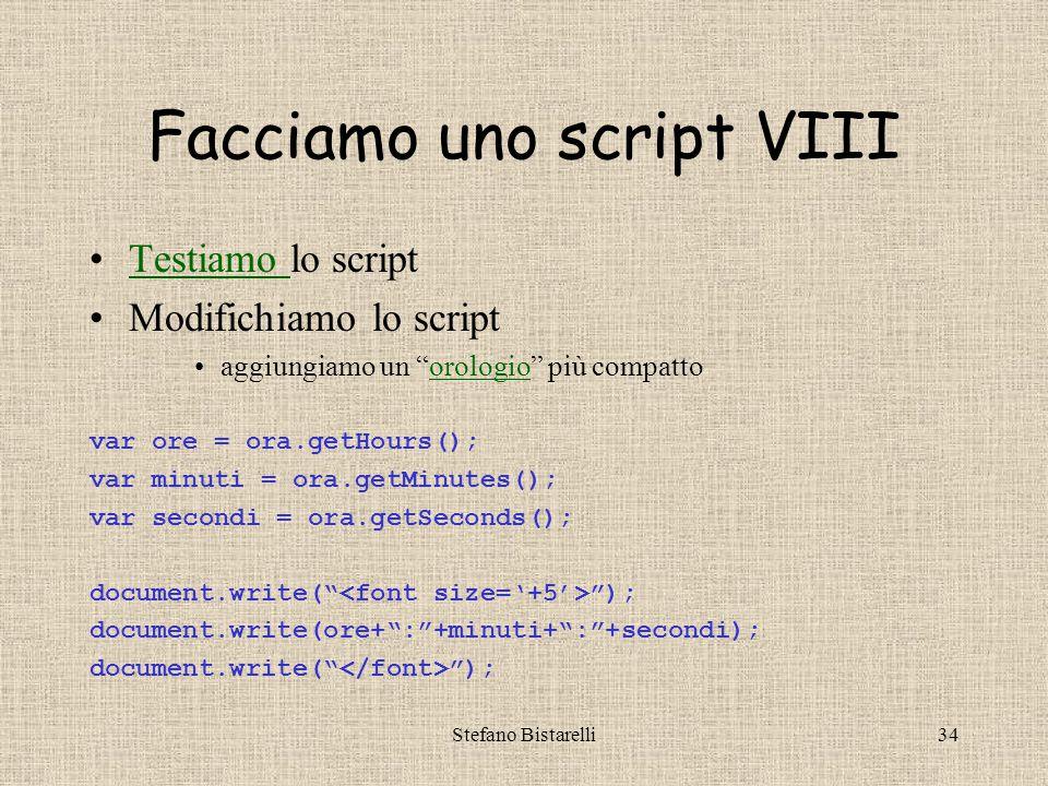 """Stefano Bistarelli34 Facciamo uno script VIII Testiamo lo scriptTestiamo Modifichiamo lo script aggiungiamo un """"orologio"""" più compattoorologio var ore"""