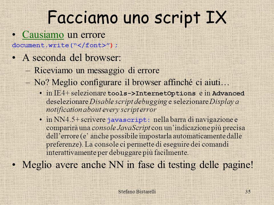 Stefano Bistarelli35 Facciamo uno script IX Causiamo un erroreCausiamo document.write( ); A seconda del browser: –Riceviamo un messaggio di errore –No.
