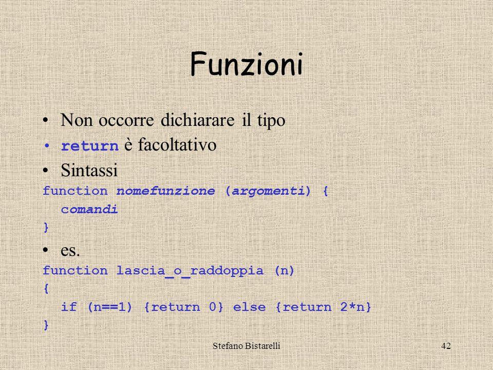 Stefano Bistarelli42 Funzioni Non occorre dichiarare il tipo return è facoltativo Sintassi function nomefunzione (argomenti) { comandi } es.