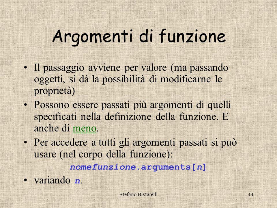 Stefano Bistarelli44 Argomenti di funzione Il passaggio avviene per valore (ma passando oggetti, si dà la possibilità di modificarne le proprietà) Possono essere passati più argomenti di quelli specificati nella definizione della funzione.
