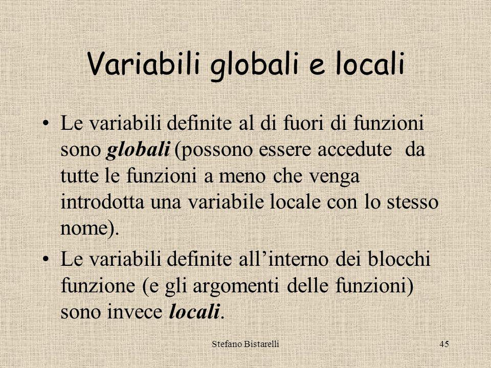 Stefano Bistarelli45 Variabili globali e locali Le variabili definite al di fuori di funzioni sono globali (possono essere accedute da tutte le funzioni a meno che venga introdotta una variabile locale con lo stesso nome).