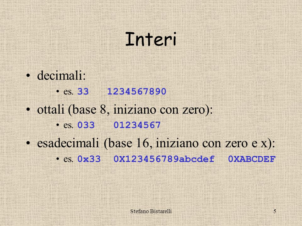 Stefano Bistarelli5 Interi decimali: es. 33 1234567890 ottali (base 8, iniziano con zero): es.
