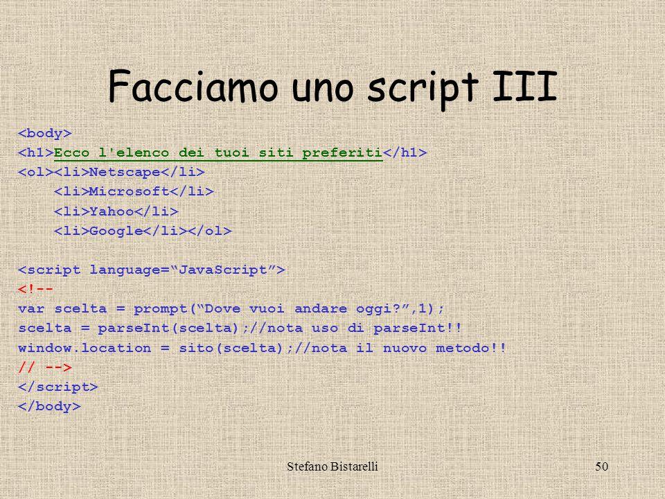 Stefano Bistarelli50 Facciamo uno script III Ecco l elenco dei tuoi siti preferiti Netscape Microsoft Yahoo Google <!-- var scelta = prompt( Dove vuoi andare oggi ,1); scelta = parseInt(scelta);//nota uso di parseInt!.