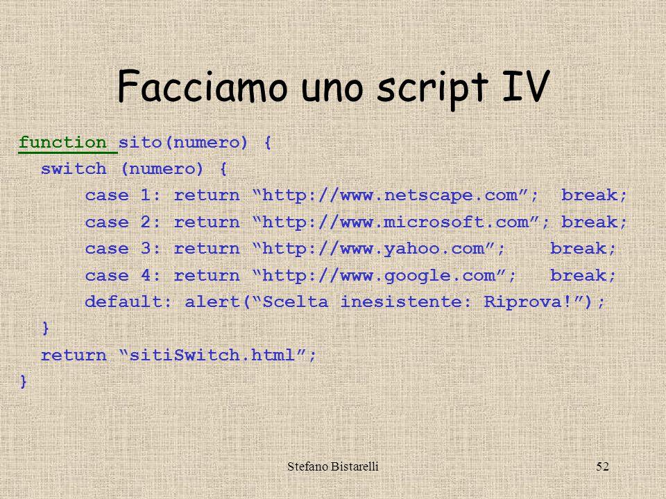 Stefano Bistarelli52 Facciamo uno script IV function function sito(numero) { switch (numero) { case 1: return http://www.netscape.com ; break; case 2: return http://www.microsoft.com ; break; case 3: return http://www.yahoo.com ; break; case 4: return http://www.google.com ; break; default: alert( Scelta inesistente: Riprova! ); } return sitiSwitch.html ; }