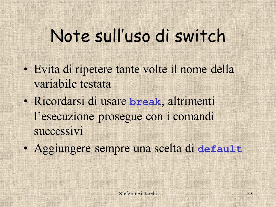 Stefano Bistarelli53 Note sull'uso di switch Evita di ripetere tante volte il nome della variabile testata Ricordarsi di usare break, altrimenti l'esecuzione prosegue con i comandi successivi Aggiungere sempre una scelta di default