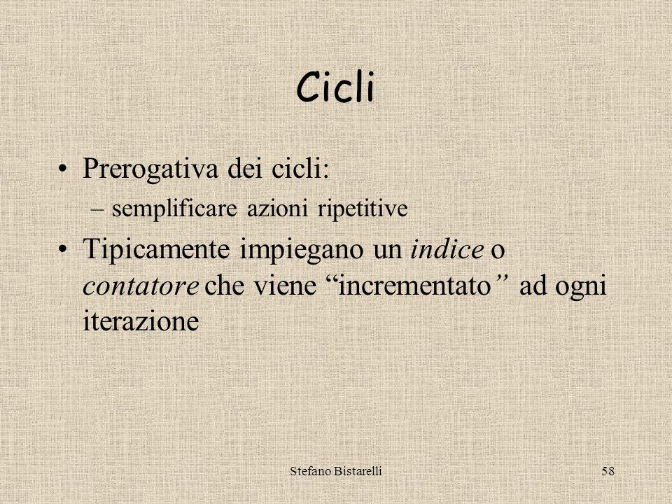 Stefano Bistarelli58 Cicli Prerogativa dei cicli: –semplificare azioni ripetitive Tipicamente impiegano un indice o contatore che viene incrementato ad ogni iterazione