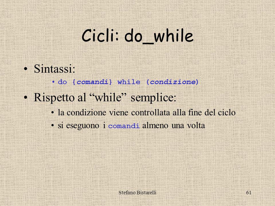 Stefano Bistarelli61 Cicli: do_while Sintassi: do {comandi} while (condizione) Rispetto al while semplice: la condizione viene controllata alla fine del ciclo si eseguono i comandi almeno una volta