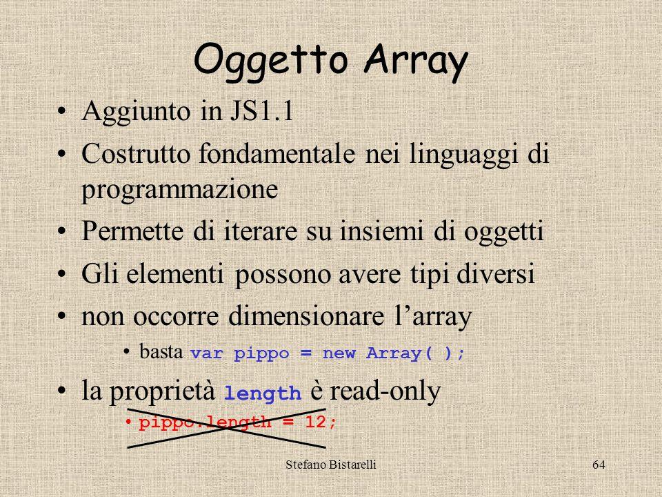 Stefano Bistarelli64 Oggetto Array Aggiunto in JS1.1 Costrutto fondamentale nei linguaggi di programmazione Permette di iterare su insiemi di oggetti Gli elementi possono avere tipi diversi non occorre dimensionare l'array basta var pippo = new Array( ); la proprietà length è read-only pippo.length = 12;
