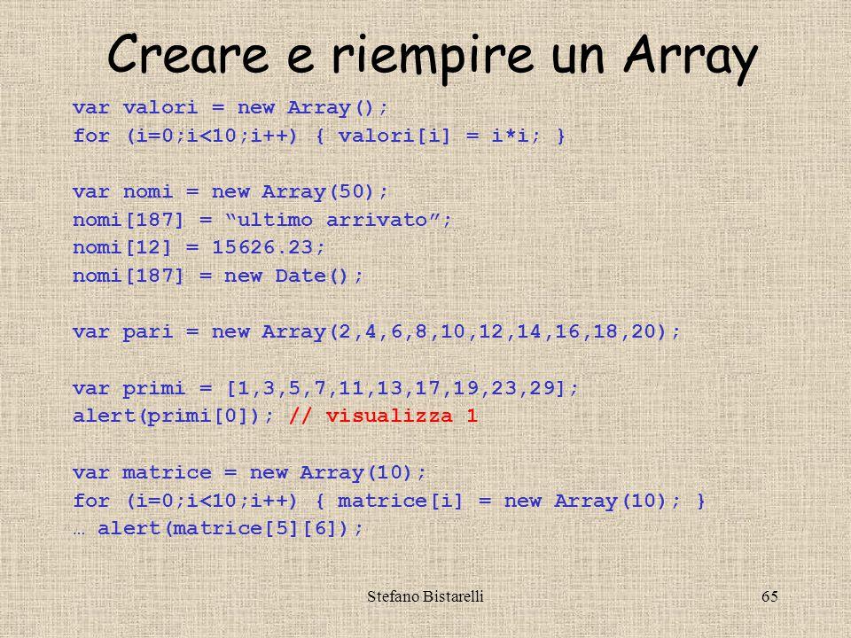 Stefano Bistarelli65 Creare e riempire un Array var valori = new Array(); for (i=0;i<10;i++) { valori[i] = i*i; } var nomi = new Array(50); nomi[187] = ultimo arrivato ; nomi[12] = 15626.23; nomi[187] = new Date(); var pari = new Array(2,4,6,8,10,12,14,16,18,20); var primi = [1,3,5,7,11,13,17,19,23,29]; alert(primi[0]); // visualizza 1 var matrice = new Array(10); for (i=0;i<10;i++) { matrice[i] = new Array(10); } … alert(matrice[5][6]);